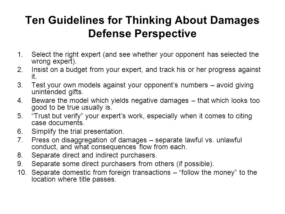 Ten Guidelines for Thinking About Damages Defense Perspective 1.Select the right expert (and see whether your opponent has selected the wrong expert).