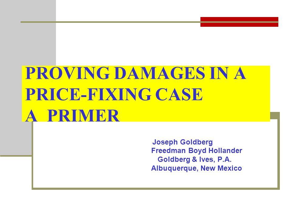 PROVING DAMAGES IN A PRICE-FIXING CASE A PRIMER Joseph Goldberg Freedman Boyd Hollander Goldberg & Ives, P.A.