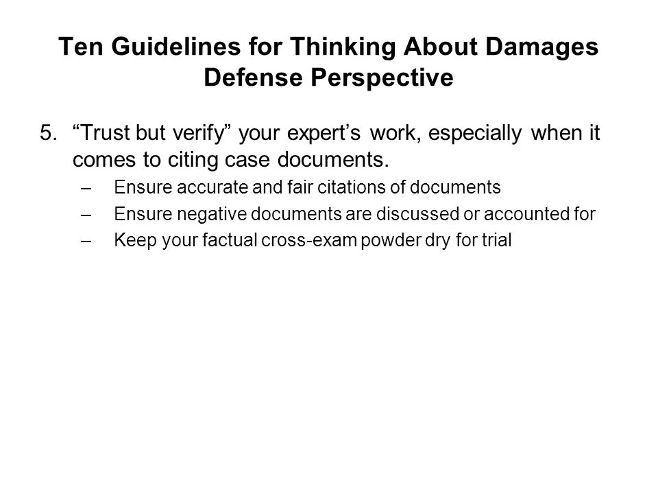 Ten Guidelines for Thinking About Damages Defense Perspective 5.Trust but verify your experts work, especially when it comes to citing case documents.