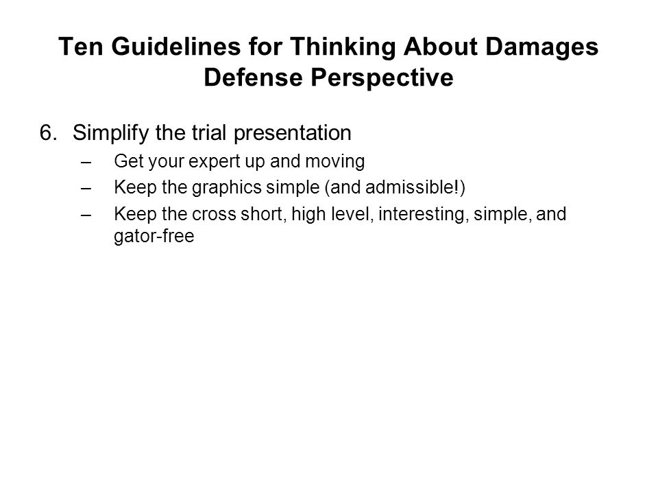 Ten Guidelines for Thinking About Damages Defense Perspective 6.Simplify the trial presentation –Get your expert up and moving –Keep the graphics simple (and admissible!) –Keep the cross short, high level, interesting, simple, and gator-free