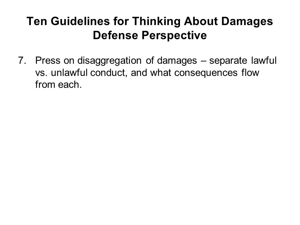 Ten Guidelines for Thinking About Damages Defense Perspective 7.Press on disaggregation of damages – separate lawful vs. unlawful conduct, and what co