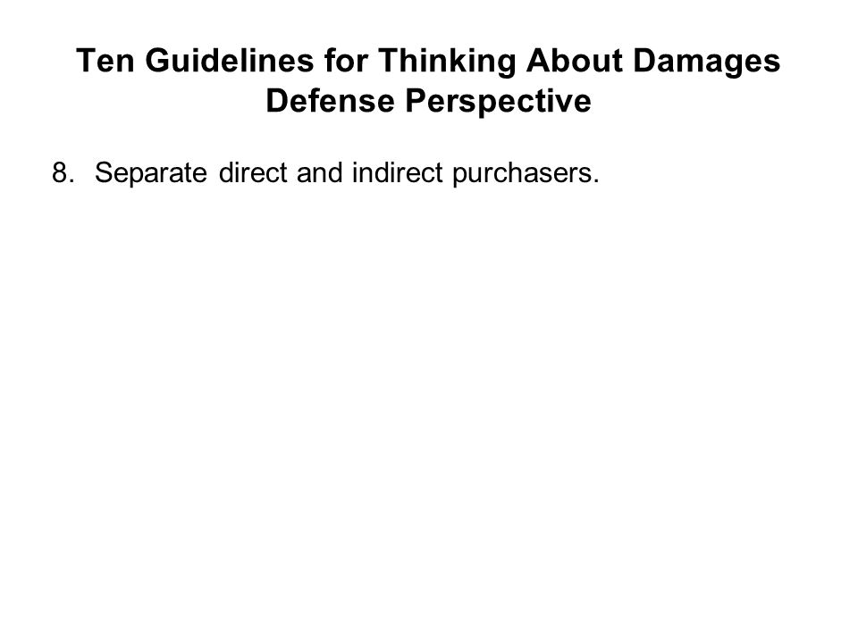Ten Guidelines for Thinking About Damages Defense Perspective 8.Separate direct and indirect purchasers.