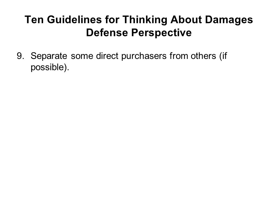 Ten Guidelines for Thinking About Damages Defense Perspective 9.Separate some direct purchasers from others (if possible).