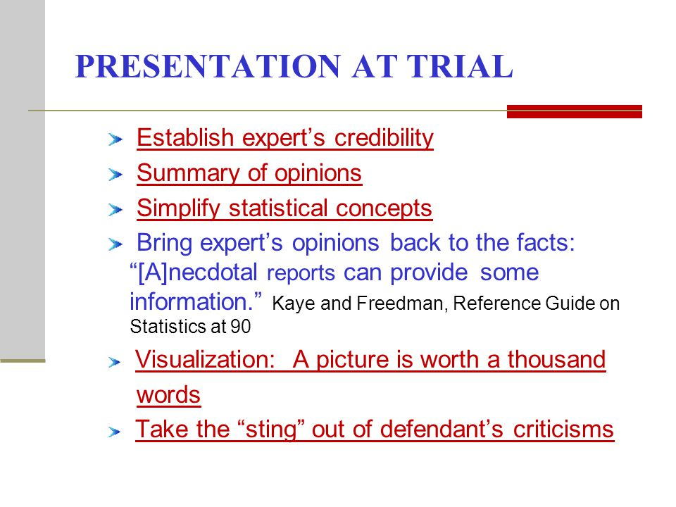 PRESENTATION AT TRIAL Establish experts credibility Summary of opinions Simplify statistical concepts Bring experts opinions back to the facts: [A]necdotal reports can provide some information.