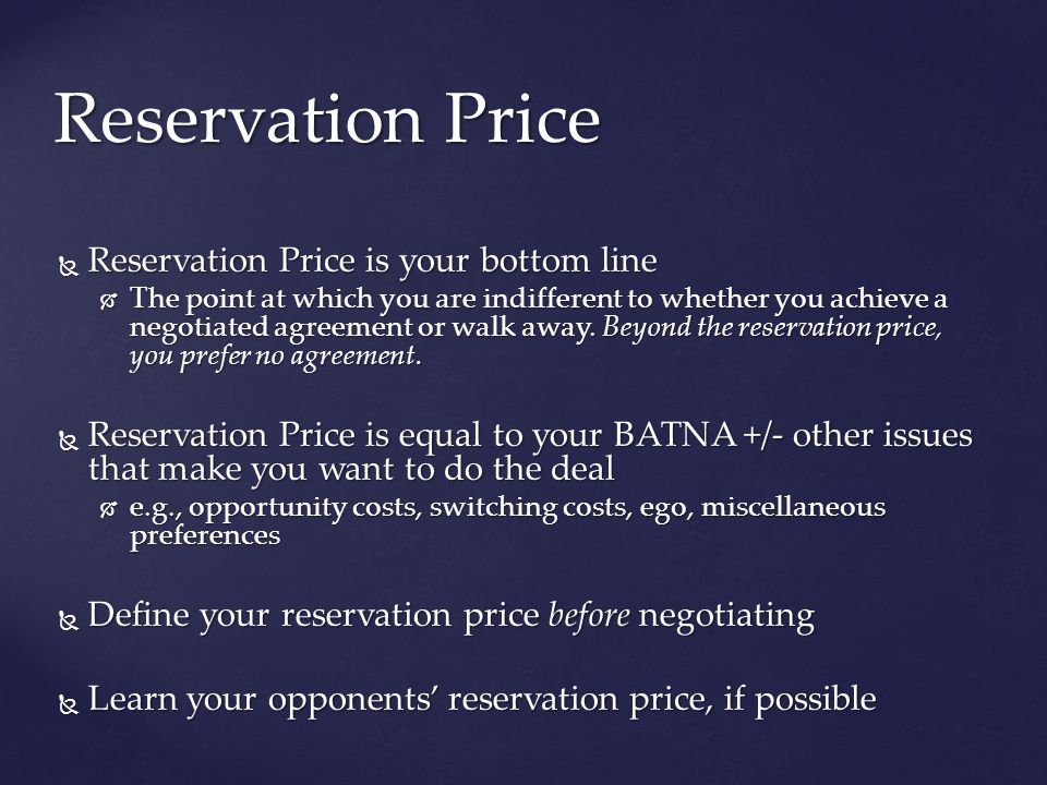 Reservation Price is your bottom line Reservation Price is your bottom line The point at which you are indifferent to whether you achieve a negotiated agreement or walk away.