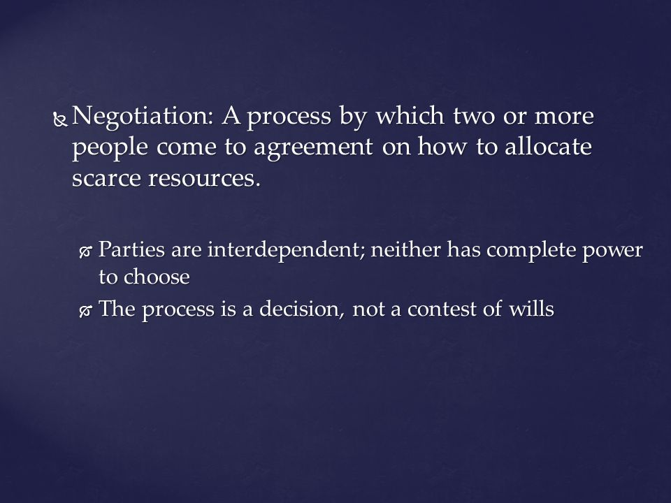 Negotiation: A process by which two or more people come to agreement on how to allocate scarce resources.