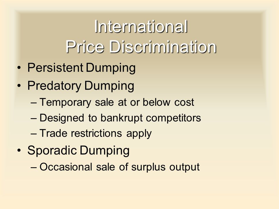 International Price Discrimination Persistent Dumping Predatory Dumping –Temporary sale at or below cost –Designed to bankrupt competitors –Trade restrictions apply Sporadic Dumping –Occasional sale of surplus output