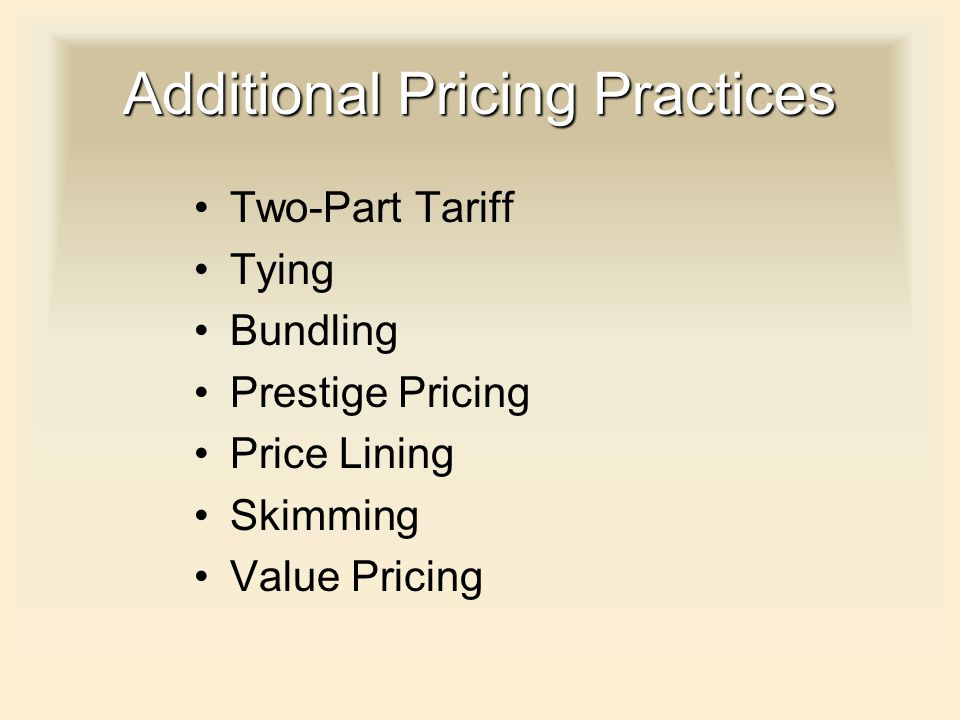 Additional Pricing Practices Two-Part Tariff Tying Bundling Prestige Pricing Price Lining Skimming Value Pricing