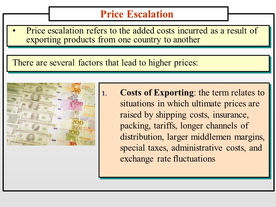 Price Escalation 1. Costs of Exporting: the term relates to situations in which ultimate prices are raised by shipping costs, insurance, packing, tari