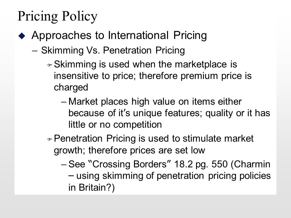 Pricing Policy u Approaches to International Pricing –Skimming Vs.