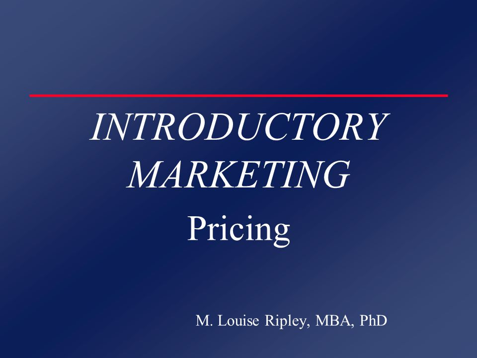 INTRODUCTORY MARKETING Pricing M. Louise Ripley, MBA, PhD