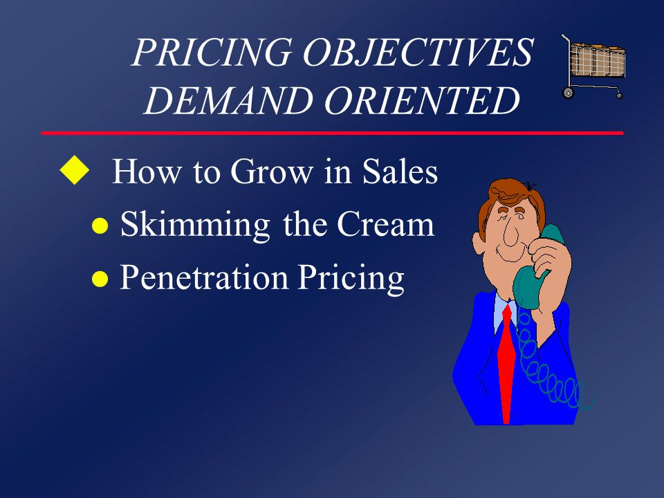 PRICING OBJECTIVES DEMAND ORIENTED u How to Grow in Sales l Skimming the Cream l Penetration Pricing