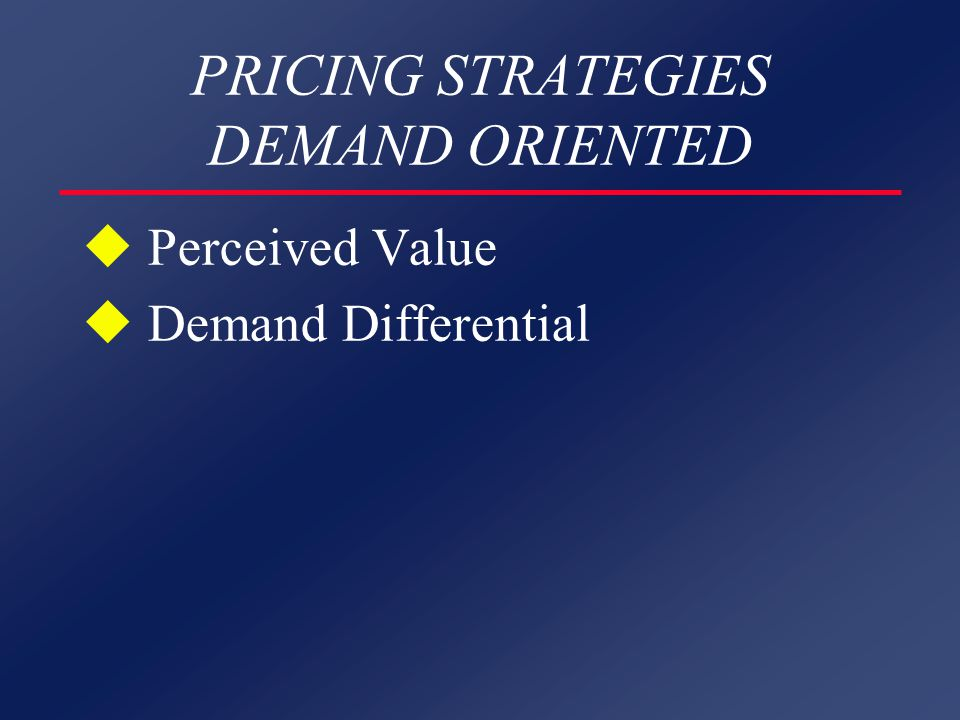 PRICING STRATEGIES DEMAND ORIENTED u Perceived Value u Demand Differential