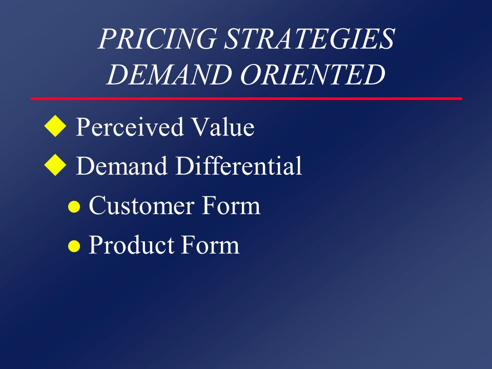 PRICING STRATEGIES DEMAND ORIENTED u Perceived Value u Demand Differential l Customer Form l Product Form