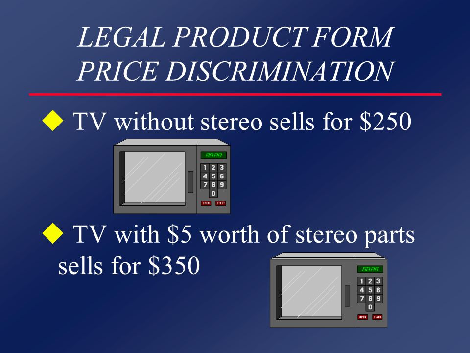 LEGAL PRODUCT FORM PRICE DISCRIMINATION u TV without stereo sells for $250 u TV with $5 worth of stereo parts sells for $350
