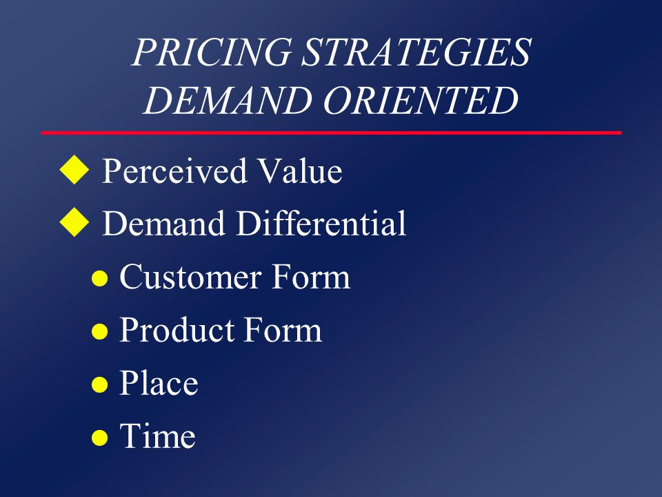 PRICING STRATEGIES DEMAND ORIENTED u Perceived Value u Demand Differential l Customer Form l Product Form l Place l Time