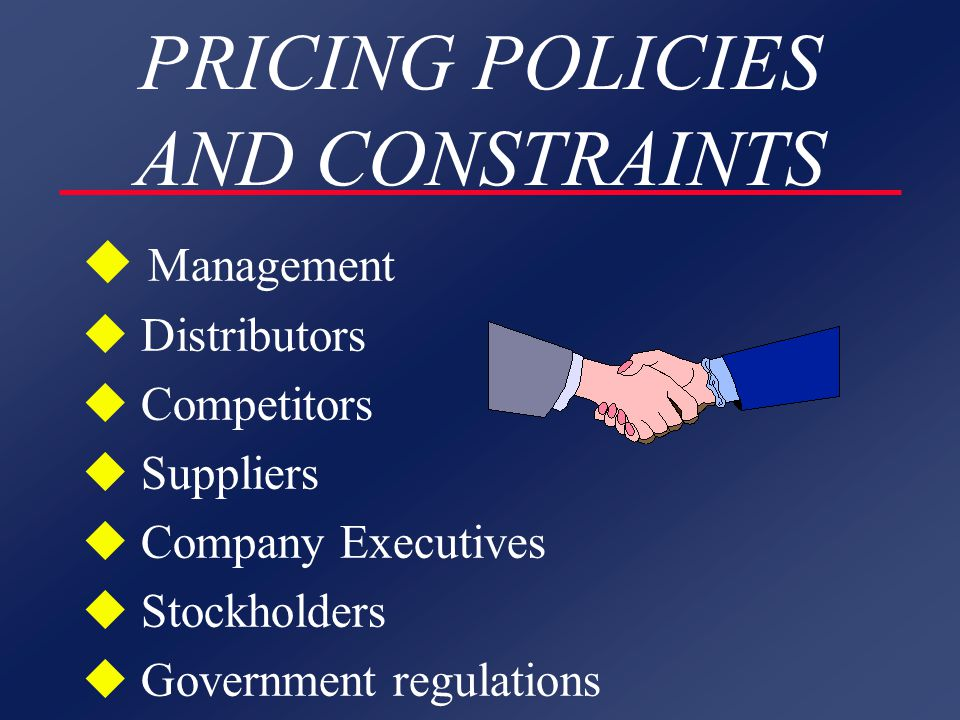 PRICING POLICIES AND CONSTRAINTS u Management u Distributors u Competitors u Suppliers u Company Executives u Stockholders u Government regulations
