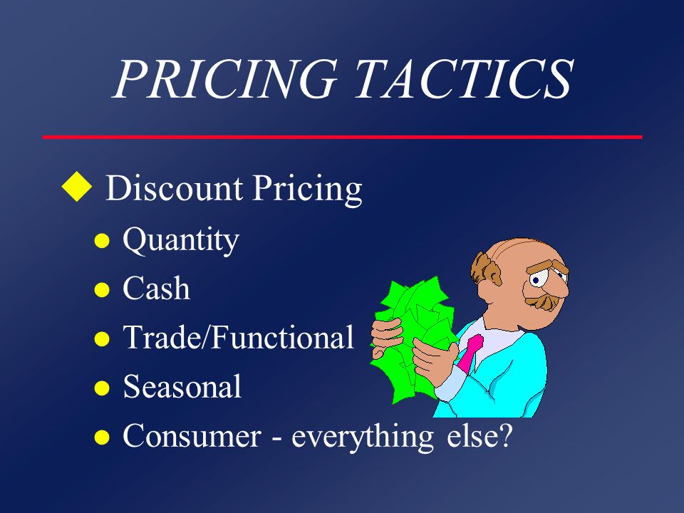 PRICING TACTICS u Discount Pricing l Quantity l Cash l Trade/Functional l Seasonal l Consumer - everything else?