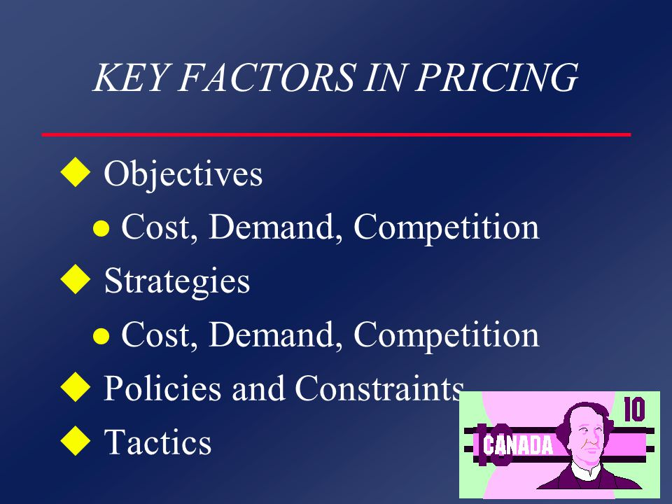 KEY FACTORS IN PRICING u Objectives l Cost, Demand, Competition u Strategies l Cost, Demand, Competition u Policies and Constraints u Tactics