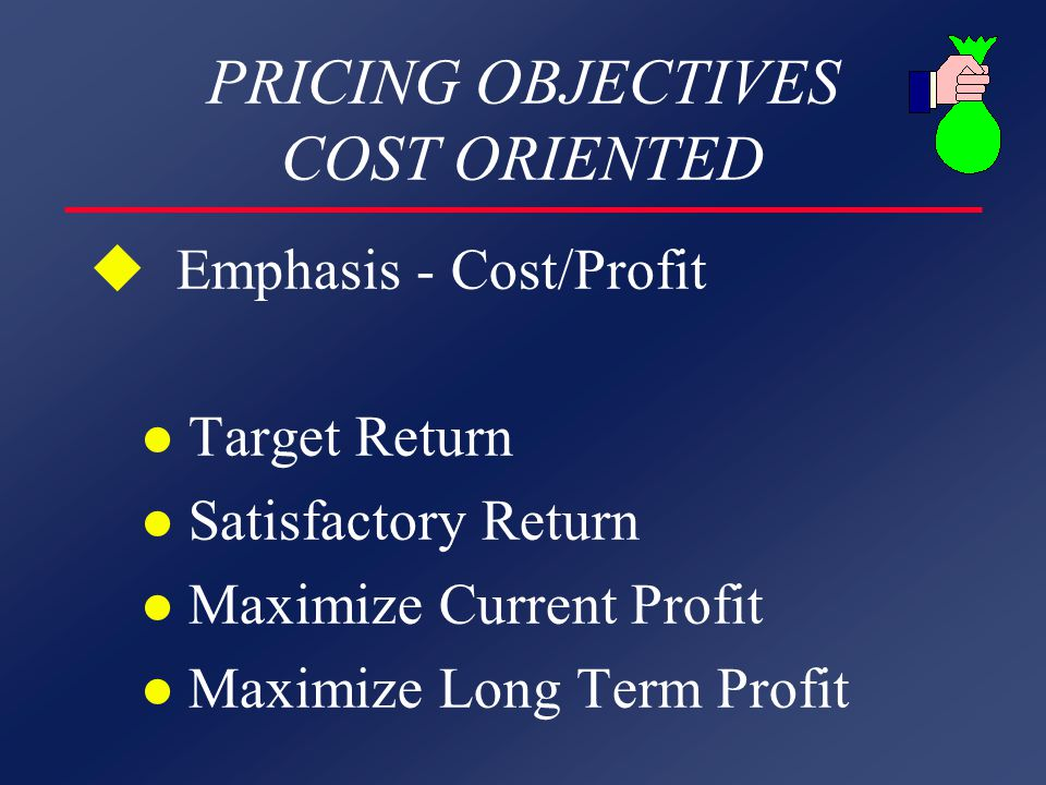 PRICING OBJECTIVES COST ORIENTED u Emphasis - Cost/Profit l Target Return l Satisfactory Return l Maximize Current Profit l Maximize Long Term Profit