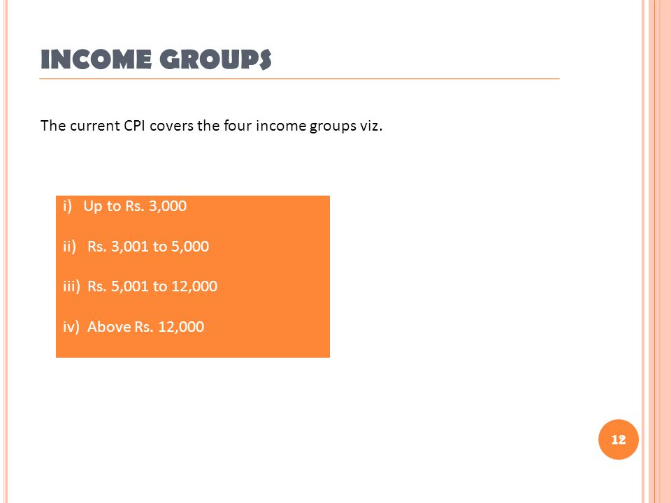 12 INCOME GROUPS i) Up to Rs. 3,000 ii) Rs. 3,001 to 5,000 iii) Rs. 5,001 to 12,000 iv) Above Rs. 12,000 The current CPI covers the four income groups