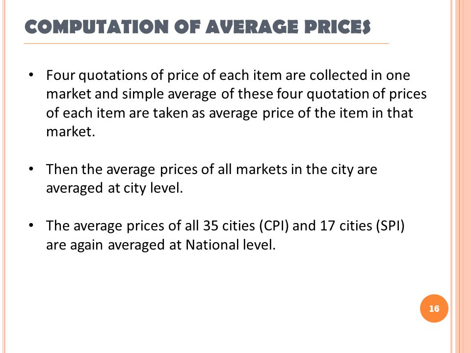 16 Four quotations of price of each item are collected in one market and simple average of these four quotation of prices of each item are taken as average price of the item in that market.