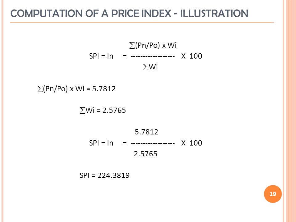 19 (Pn/Po) x Wi SPI = In = X 100 Wi (Pn/Po) x Wi = Wi = SPI = In = X SPI = COMPUTATION OF A PRICE INDEX - ILLUSTRATION 19