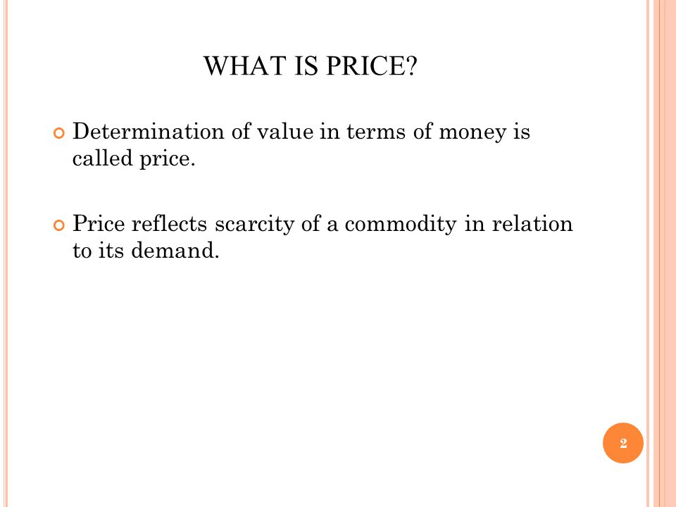 2 WHAT IS PRICE? Determination of value in terms of money is called price. Price reflects scarcity of a commodity in relation to its demand.