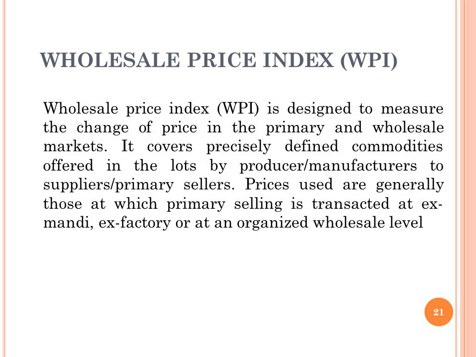 21 WHOLESALE PRICE INDEX (WPI) Wholesale price index (WPI) is designed to measure the change of price in the primary and wholesale markets.