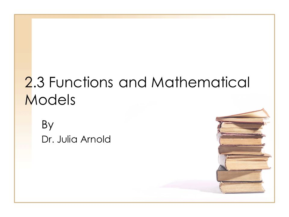 2.3 Functions and Mathematical Models By Dr. Julia Arnold