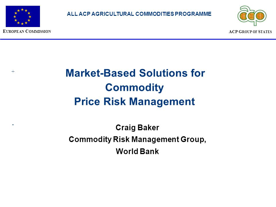 Application of Risk Management Tools… Market Intermediaries (Cooperatives / Buyers / Traders / Processors) Risk – managing price volatility in between time of purchase & sale; avoiding trading losses caused by intra-seasonal price volatility; maintaining own credit-worthiness and ability to pay back loans; managing farmer credit risk when extending loans for inputs & production Assists Market Intermediaries with the: Need to understand & be able to quantify risk throughout the season; Need to offer competitive prices to farmers and be confident of ability to pay that price; Need to improve management of intra-seasonal price and credit exposures; Need to understand global markets & improve negotiating power Banks / Financiers Risk - managing credit risk for financing farmers & market intermediaries Assists Banks / Financiers with the: Need to improve risk assessment capabilities & monitoring throughout the season; Need to offer risk management solutions to borrowers; Need to balance extending / increasing credit without increasing risks; Can play a critical role in helping a country gain access to financial markets