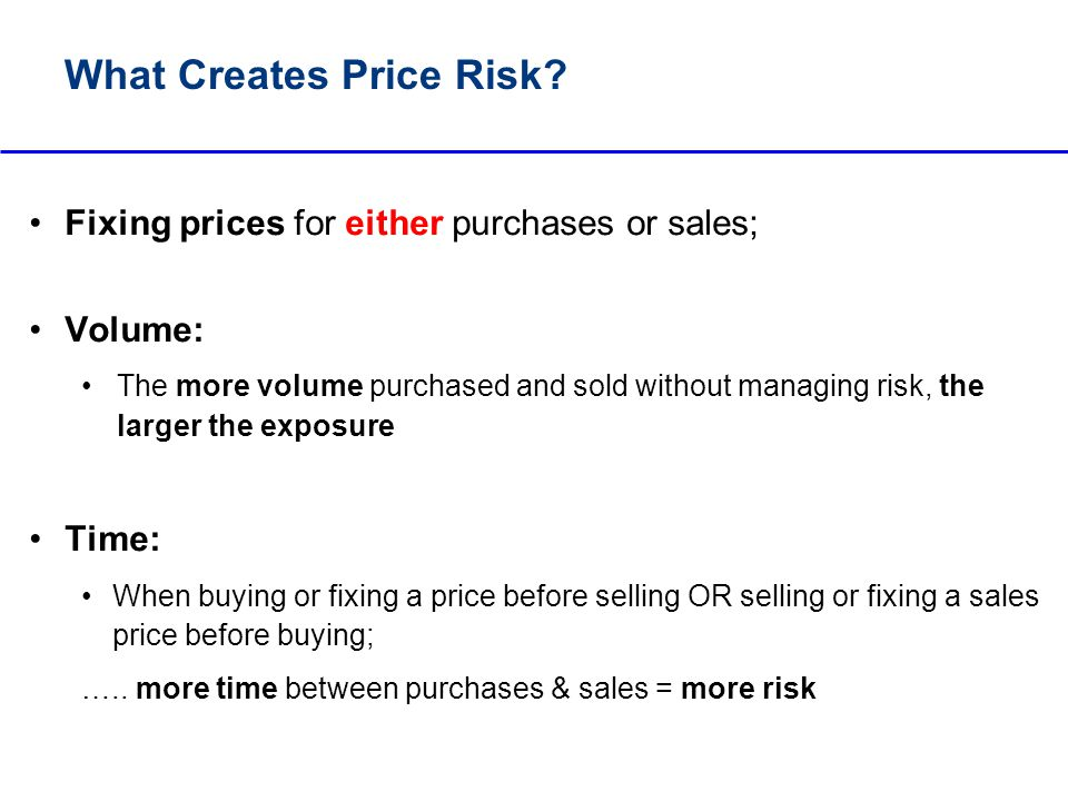 Impacts of Price Risk Example: producer prices fixed at the beginning of the season; If prices rise between purchase and sale, farmers groups / ginners are profitable and: Profits are returned to farmer in the form of 2 nd payment; Balance sheets remain in tact, loans are repaid and finance is available for the following season If prices fall between purchase and sale, farmer groups/ ginners: May avoid making sales in order to avoid losses; May be forced to lower the purchase price to farmers; May default on sales because can not procure enough product; May make sales and book losses; May not have cash to continue paying farmers; May go out of business