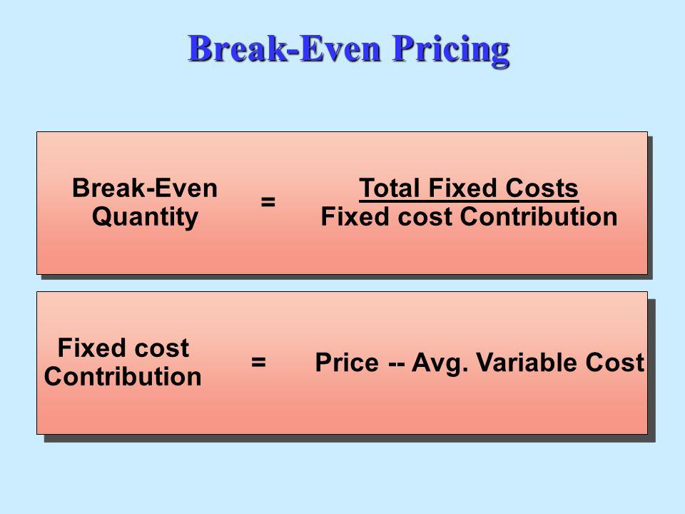 Break-Even Pricing Break-Even Quantity = Total Fixed Costs Fixed cost Contribution Fixed cost Contribution =Price -- Avg. Variable Cost