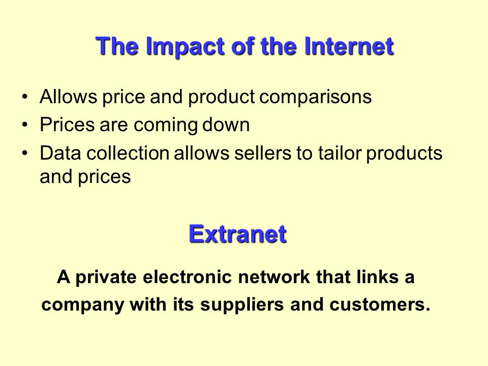 The Impact of the Internet Allows price and product comparisons Prices are coming down Data collection allows sellers to tailor products and prices Ex
