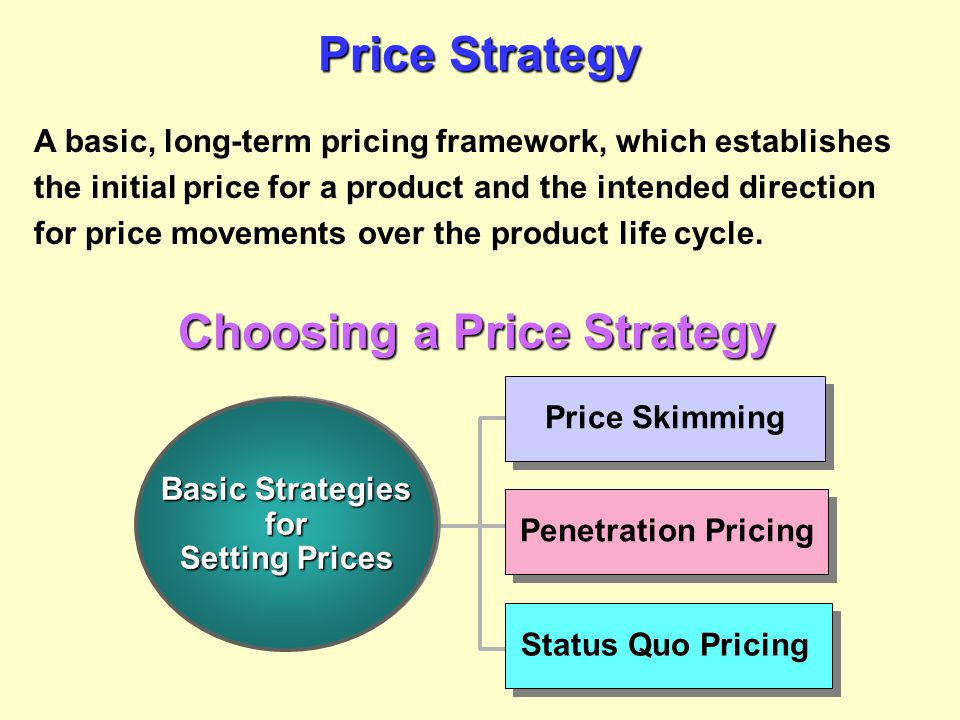 Price Strategy A basic, long-term pricing framework, which establishes the initial price for a product and the intended direction for price movements