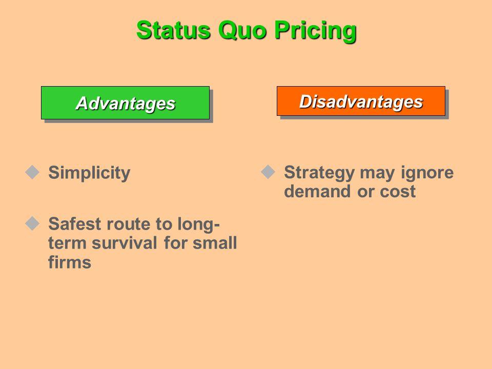 Status Quo Pricing AdvantagesAdvantages Simplicity Safest route to long- term survival for small firmsDisadvantagesDisadvantages Strategy may ignore d