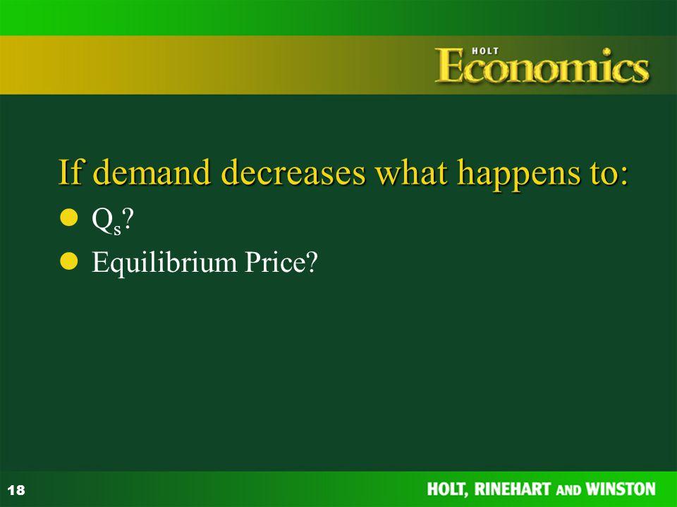 18 If demand decreases what happens to: Q s ? Equilibrium Price?