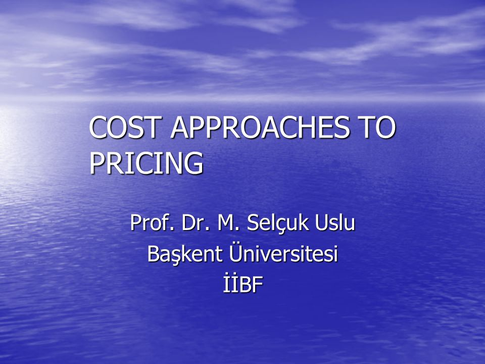 COST APPROACHES TO PRICING Prof. Dr. M. Selçuk Uslu Başkent Üniversitesi İİBF