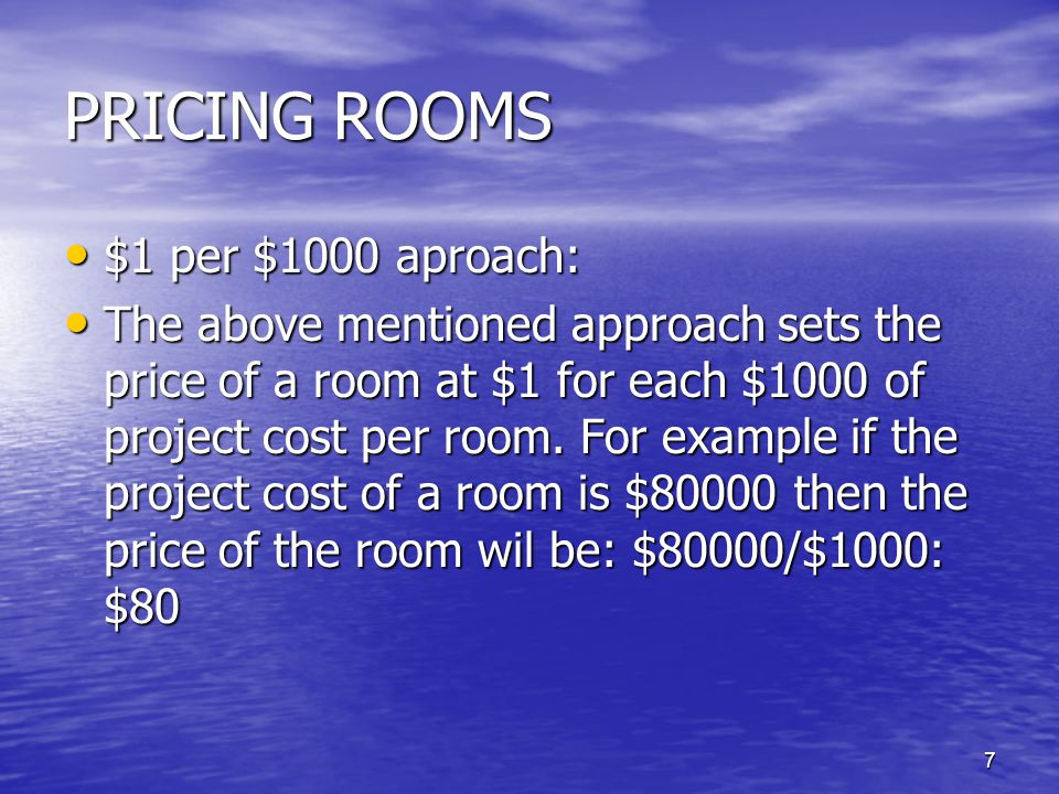 7 PRICING ROOMS $1 per $1000 aproach: $1 per $1000 aproach: The above mentioned approach sets the price of a room at $1 for each $1000 of project cost per room.