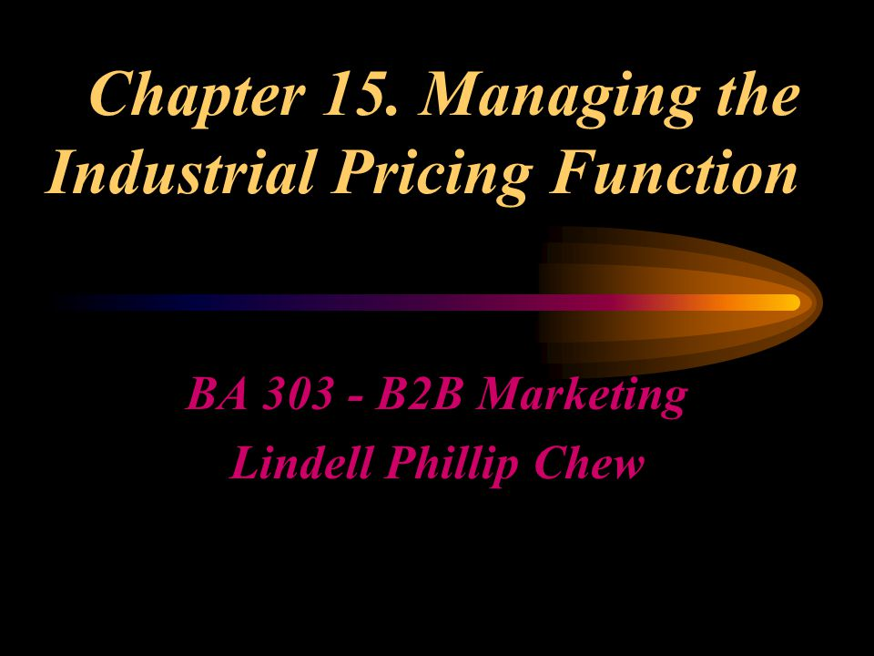Chapter 15. Managing the Industrial Pricing Function BA 303 - B2B Marketing Lindell Phillip Chew