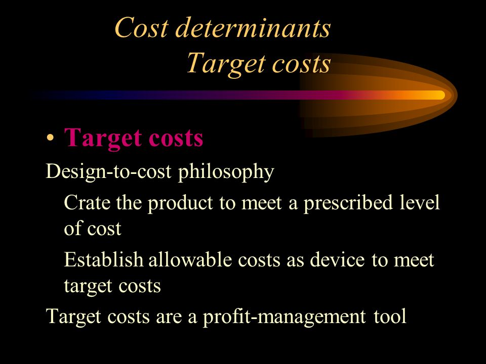Cost determinants Target costs Target costs Design to cost philosophy Crate the product to meet a prescribed level of cost Establish allowable costs a