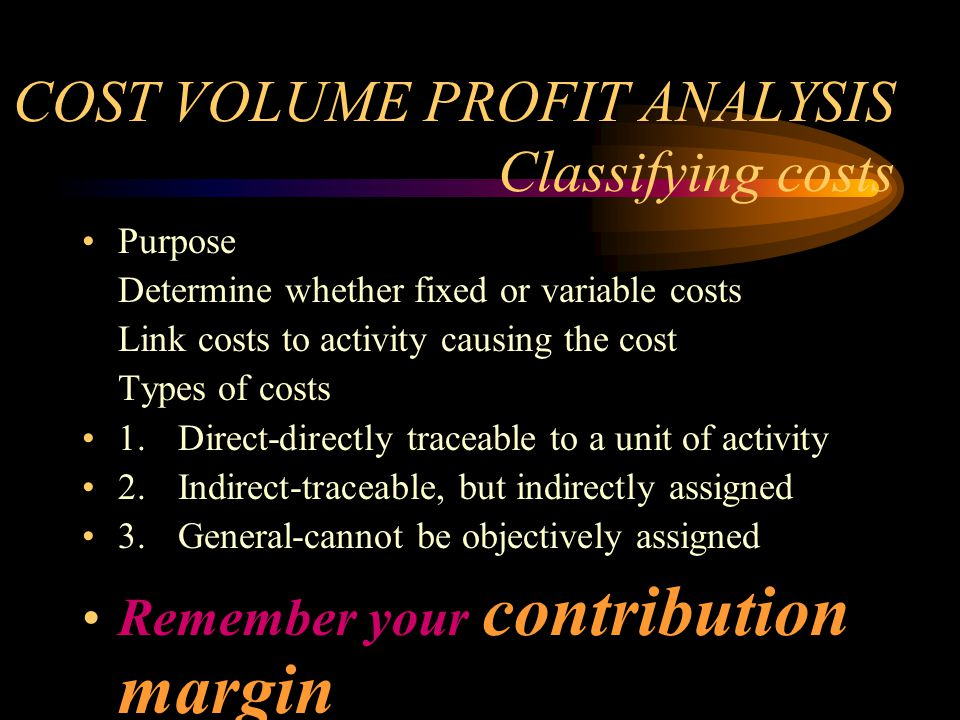 COST VOLUME PROFIT ANALYSIS Classifying costs Purpose Determine whether fixed or variable costs Link costs to activity causing the cost Types of costs