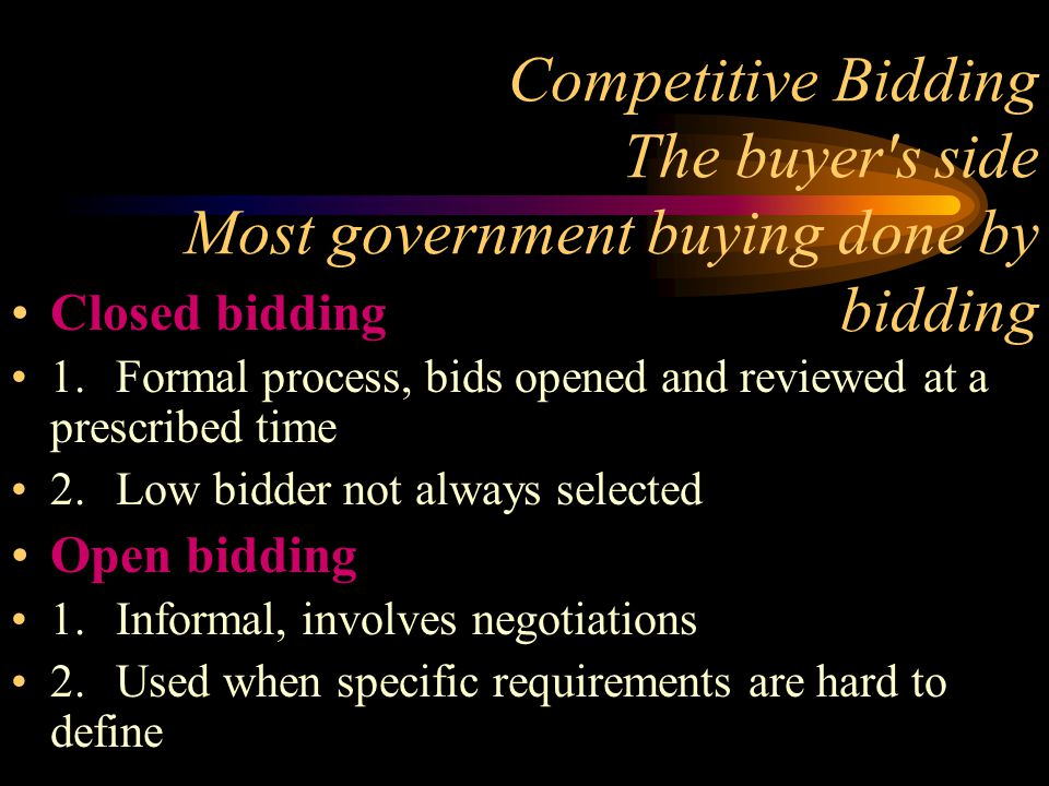 Competitive Bidding The buyer's side Most government buying done by bidding Closed bidding 1.Formal process, bids opened and reviewed at a prescribed
