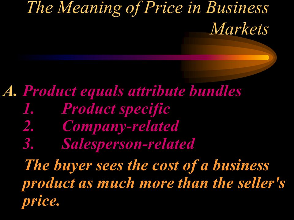 The Meaning of Price in Business Markets A.Product equals attribute bundles 1.Product specific 2.Company related 3.Salesperson related The buyer sees