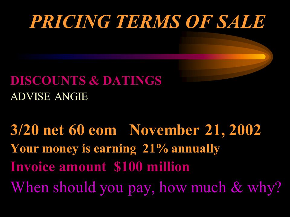 PRICING TERMS OF SALE DISCOUNTS & DATINGS ADVISE ANGIE 3/20 net 60 eom November 21, 2002 Your money is earning 21% annually Invoice amount $100 millio