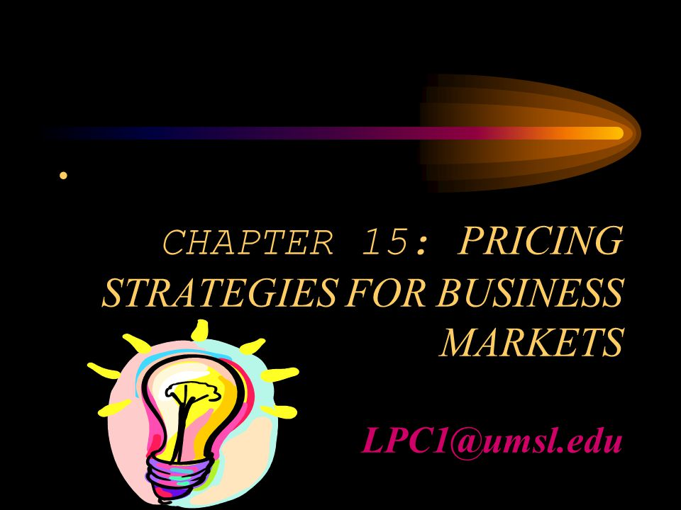 CHAPTER 15: PRICING STRATEGIES FOR BUSINESS MARKETS LPC1@umsl.edu