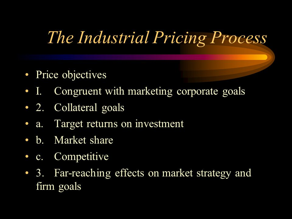 The Industrial Pricing Process Price objectives I.Congruent with marketing corporate goals 2.Collateral goals a.Target returns on investment b.Market