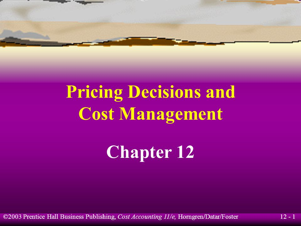12 - 1 ©2003 Prentice Hall Business Publishing, Cost Accounting 11/e, Horngren/Datar/Foster Pricing Decisions and Cost Management Chapter 12