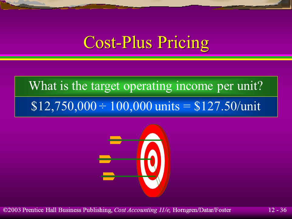 12 - 36 ©2003 Prentice Hall Business Publishing, Cost Accounting 11/e, Horngren/Datar/Foster Cost-Plus Pricing What is the target operating income per