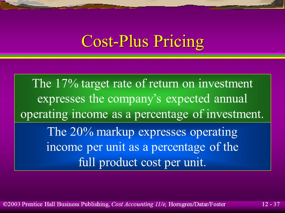 12 - 37 ©2003 Prentice Hall Business Publishing, Cost Accounting 11/e, Horngren/Datar/Foster Cost-Plus Pricing The 17% target rate of return on invest